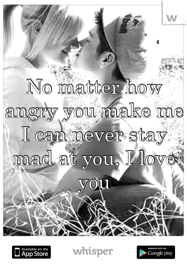 No matter how angry you make me I can never stay mad at you, I love you
