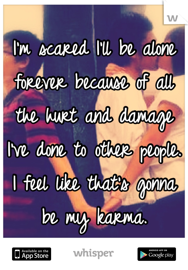 I'm scared I'll be alone forever because of all the hurt and damage I've done to other people. I feel like that's gonna be my karma.