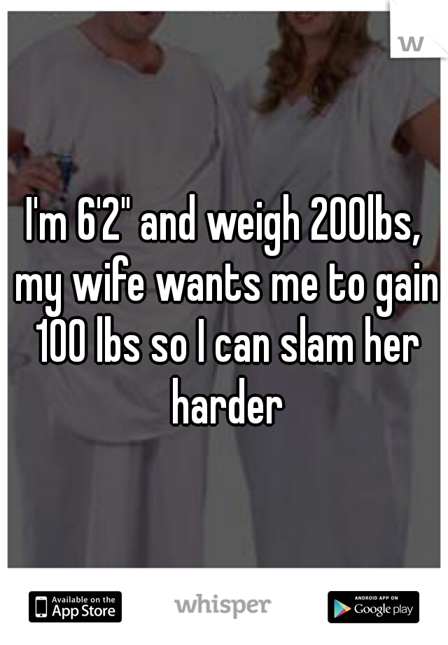 "I'm 6'2"" and weigh 200lbs, my wife wants me to gain 100 lbs so I can slam her harder"
