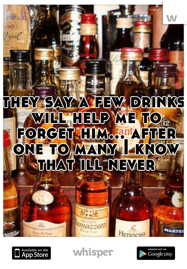 they say a few drinks will help me to forget him... after one to many I know that ill never