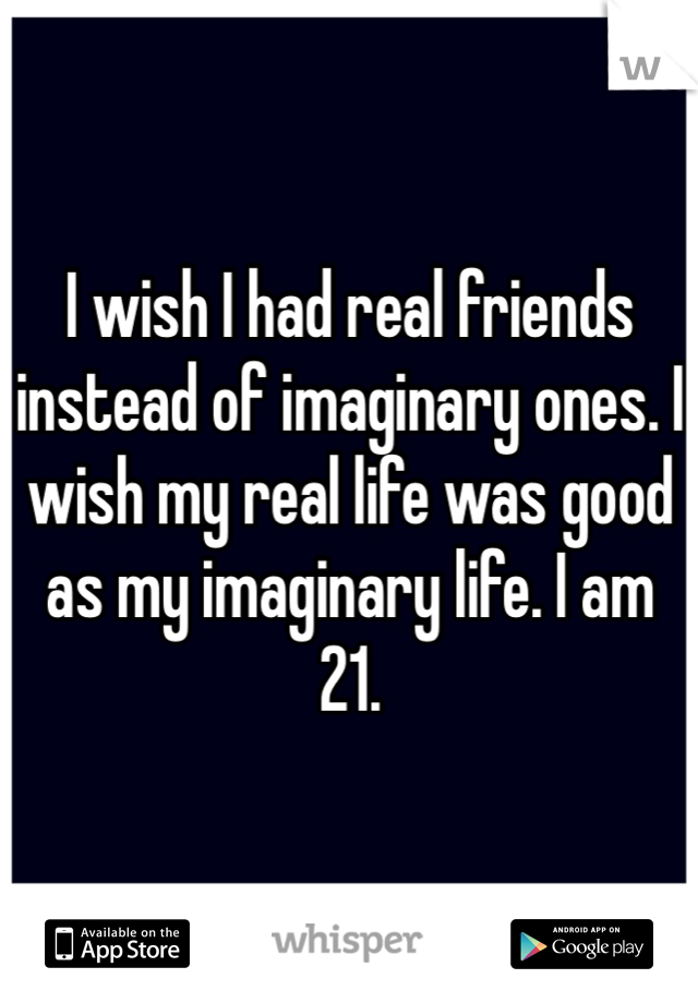 I wish I had real friends instead of imaginary ones. I wish my real life was good as my imaginary life. I am 21.