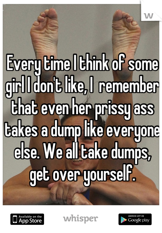 Every time I think of some girl I don't like, I  remember that even her prissy ass takes a dump like everyone else. We all take dumps, get over yourself.