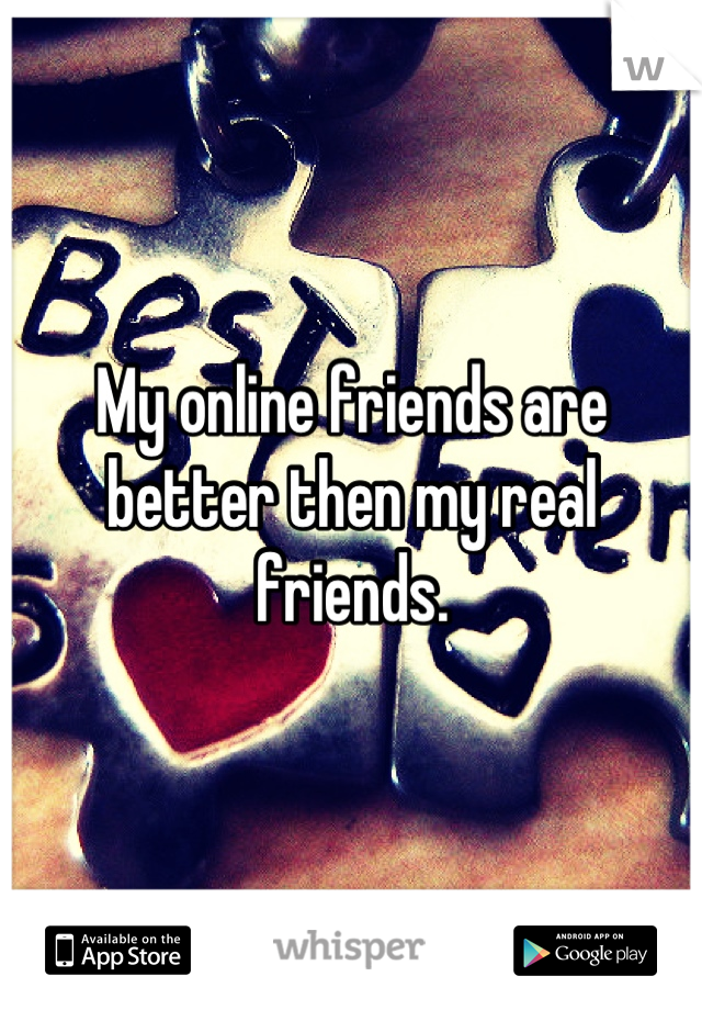 My online friends are better then my real friends.