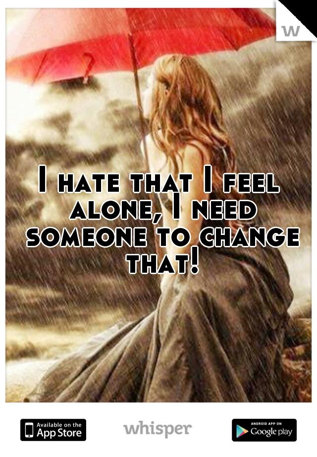 I hate that I feel alone, I need someone to change that!