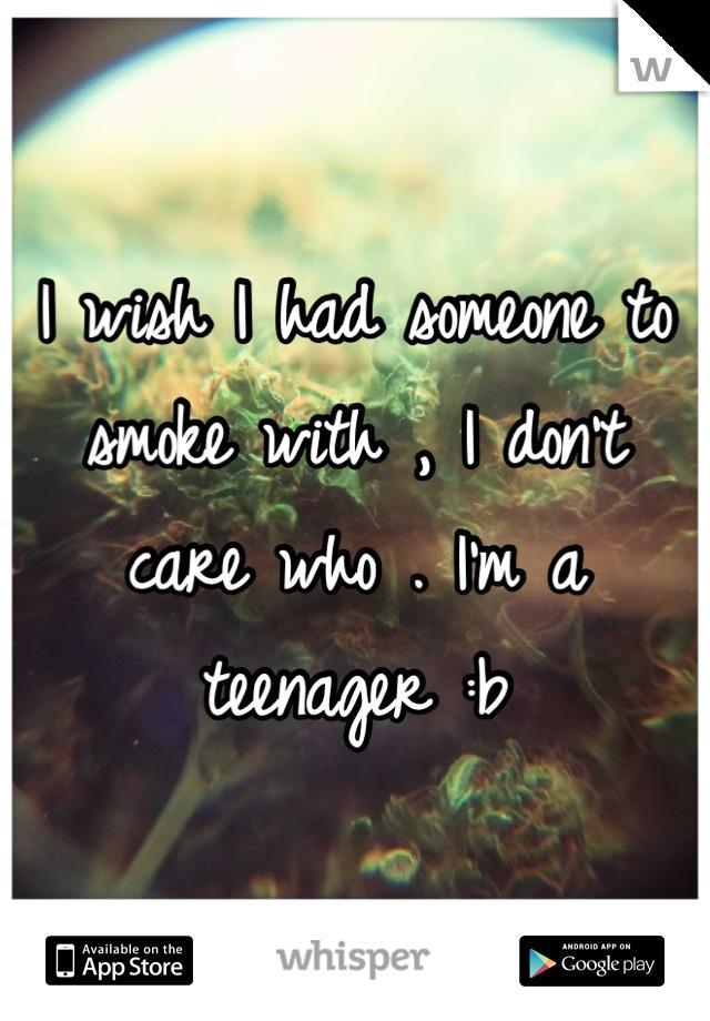 I wish I had someone to smoke with , I don't care who . I'm a teenager :b