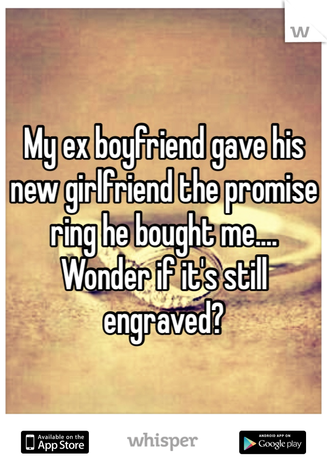 My ex boyfriend gave his new girlfriend the promise ring he bought me.... Wonder if it's still engraved?