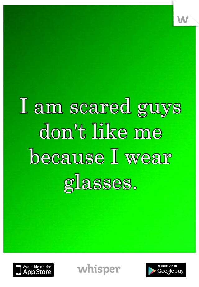 I am scared guys don't like me because I wear glasses.