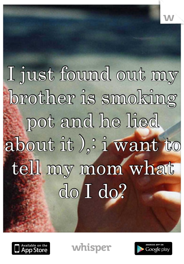 I just found out my brother is smoking pot and he lied about it ),: i want to tell my mom what do I do?