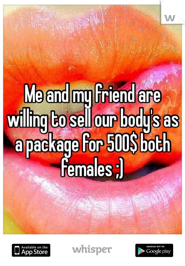 Me and my friend are willing to sell our body's as a package for 500$ both females ;)