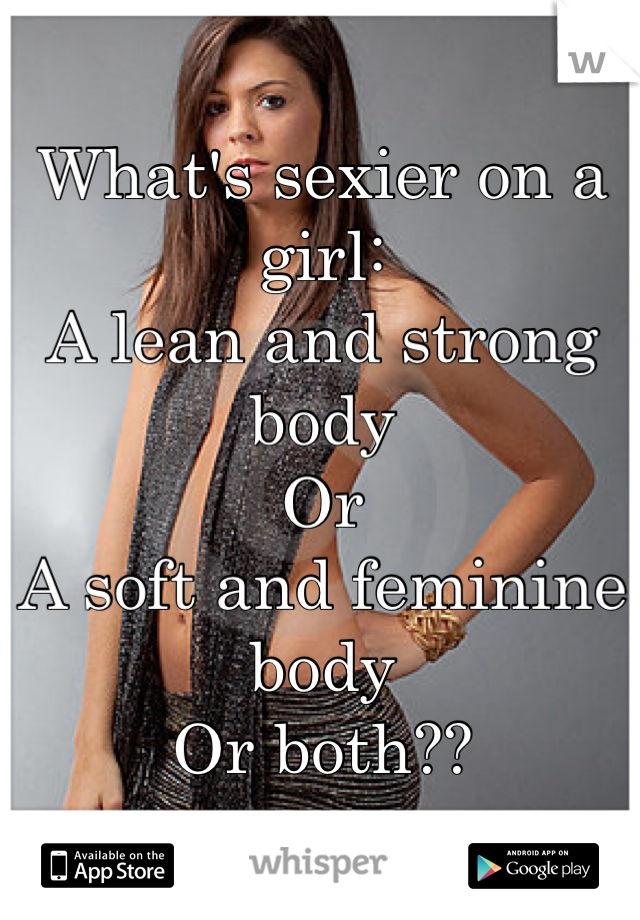 What's sexier on a girl: A lean and strong body Or A soft and feminine body Or both??