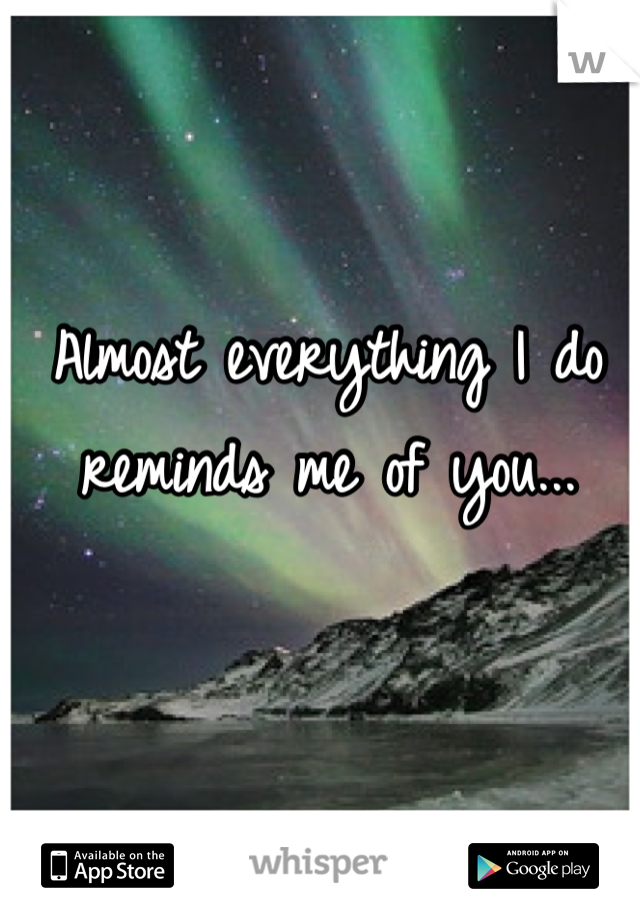 Almost everything I do reminds me of you...