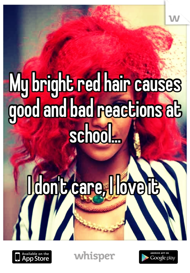 My bright red hair causes good and bad reactions at school...  I don't care, I love it