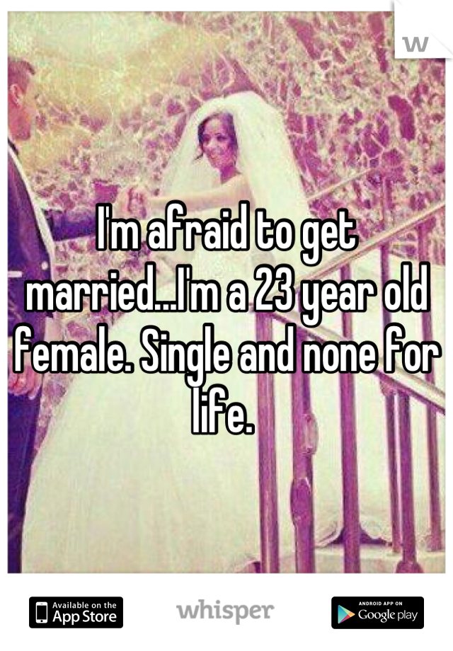 I'm afraid to get married...I'm a 23 year old female. Single and none for life.