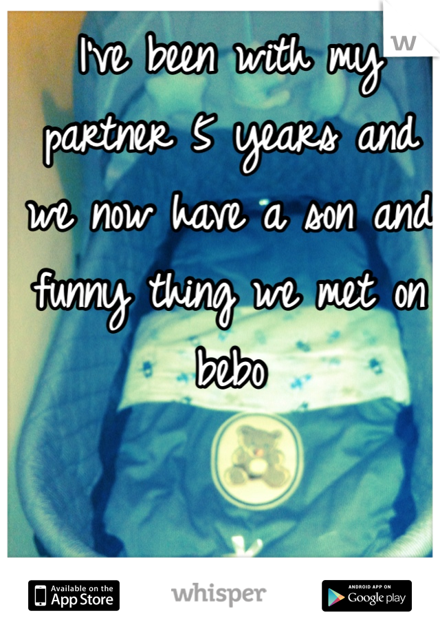 I've been with my partner 5 years and we now have a son and funny thing we met on bebo