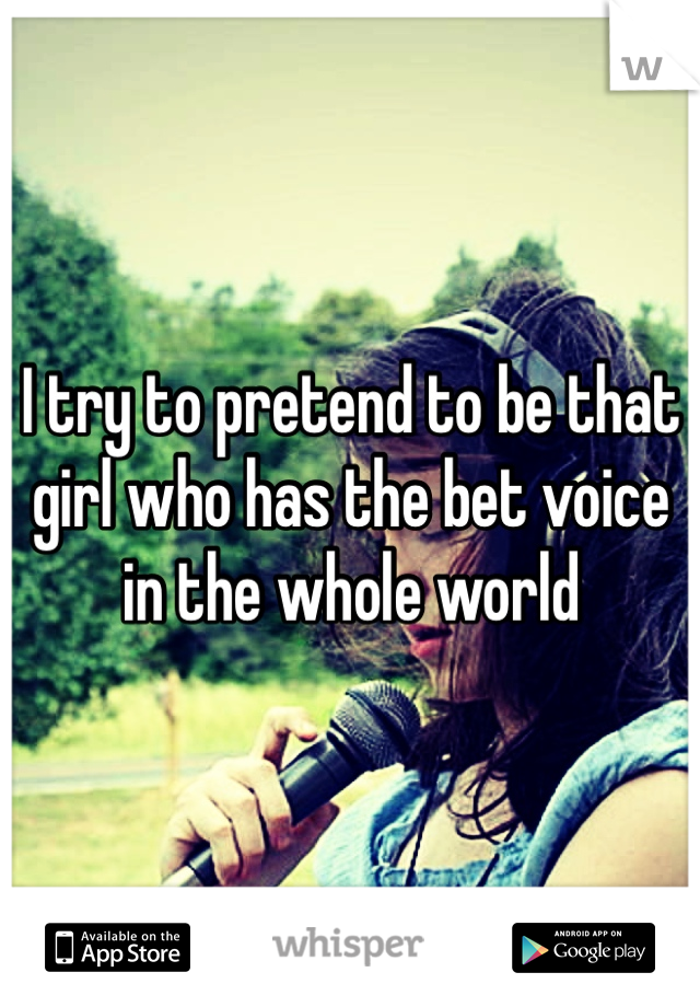 I try to pretend to be that girl who has the bet voice in the whole world