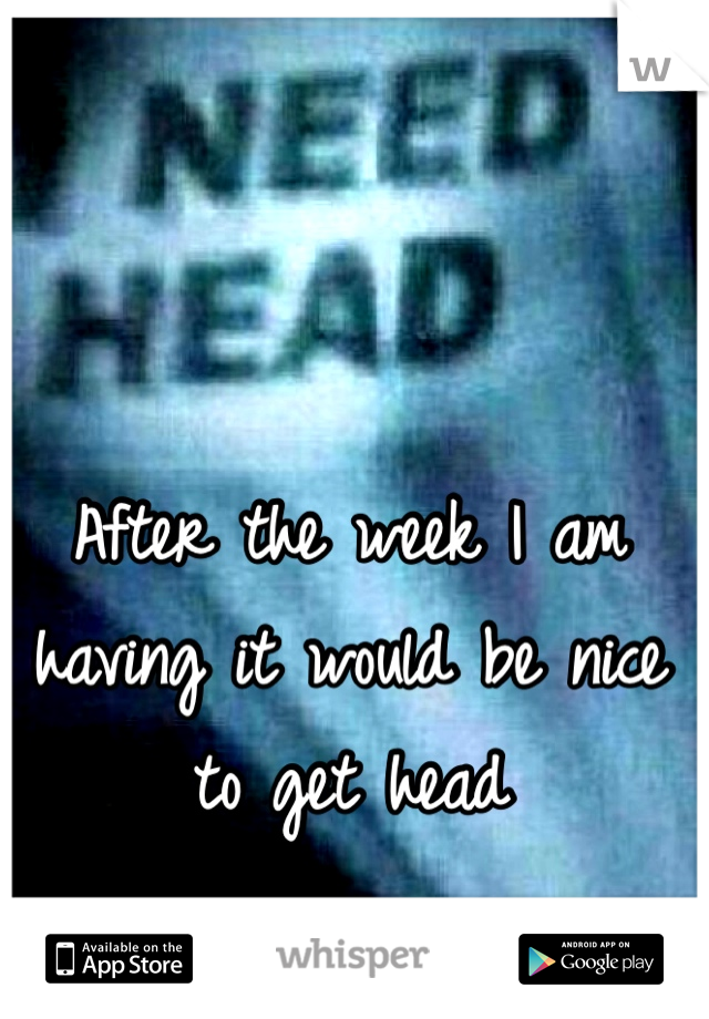 After the week I am having it would be nice to get head