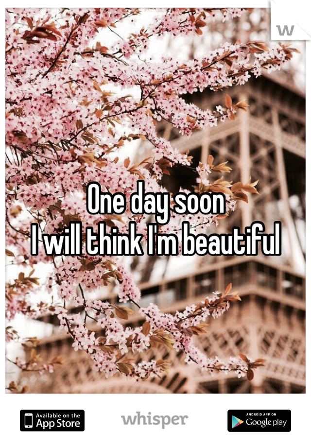 One day soon I will think I'm beautiful