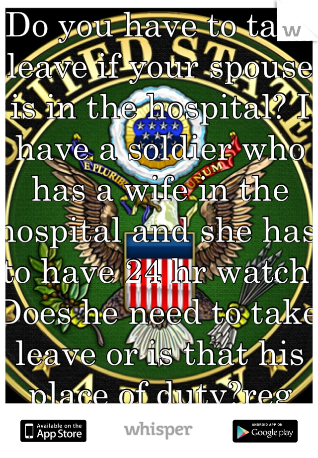 Do you have to take leave if your spouse is in the hospital? I have a soldier who has a wife in the hospital and she has to have 24 hr watch. Does he need to take leave or is that his place of duty?reg