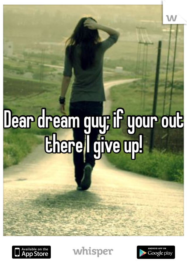 Dear dream guy; if your out there I give up!