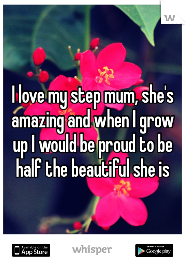 I love my step mum, she's amazing and when I grow up I would be proud to be half the beautiful she is