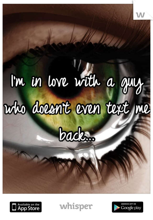 I'm in love with a guy who doesn't even text me back...