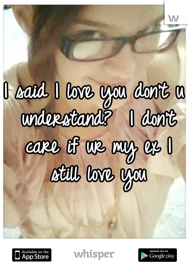 I said I love you don't u understand?  I don't care if ur my ex I still love you
