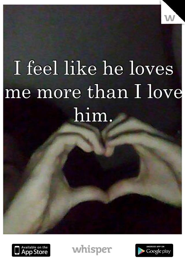 I feel like he loves me more than I love him.