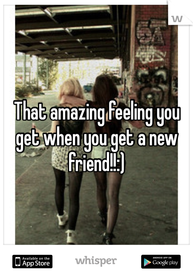 That amazing feeling you get when you get a new friend!!:)