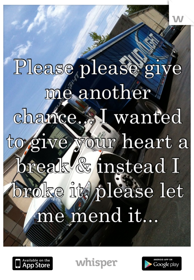 Please please give me another chance... I wanted to give your heart a break & instead I broke it, please let me mend it...