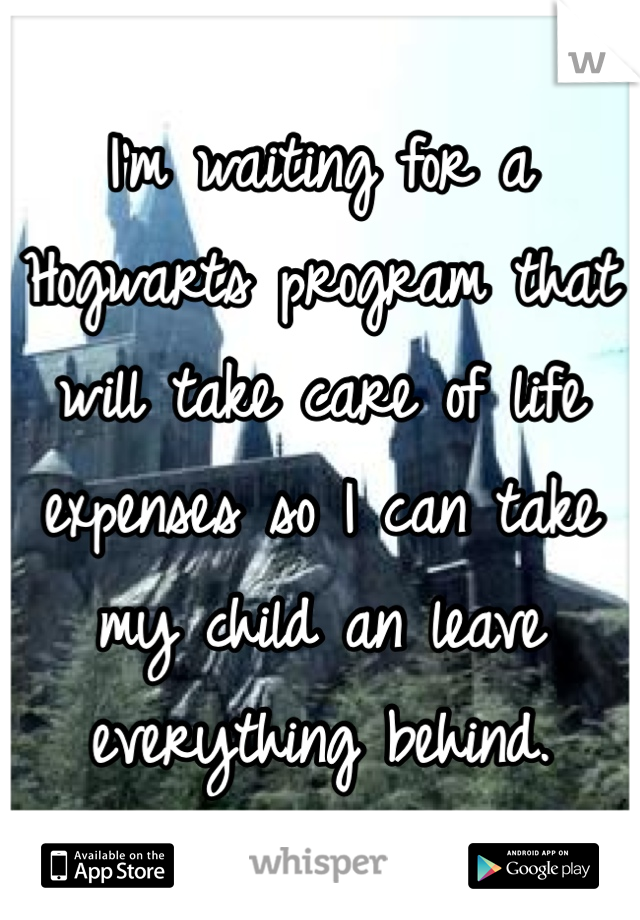I'm waiting for a Hogwarts program that will take care of life expenses so I can take my child an leave everything behind.