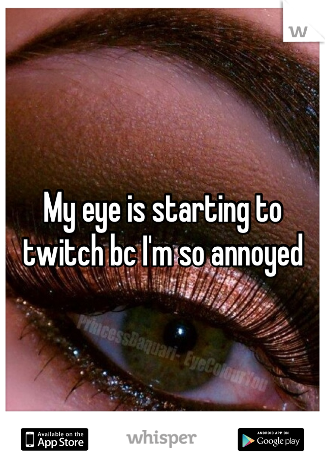 My eye is starting to twitch bc I'm so annoyed