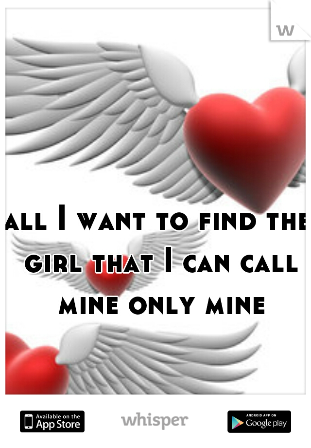 all I want to find the girl that I can call mine only mine