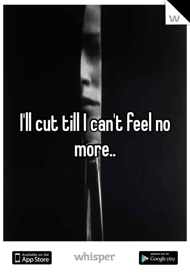 I'll cut till I can't feel no more..