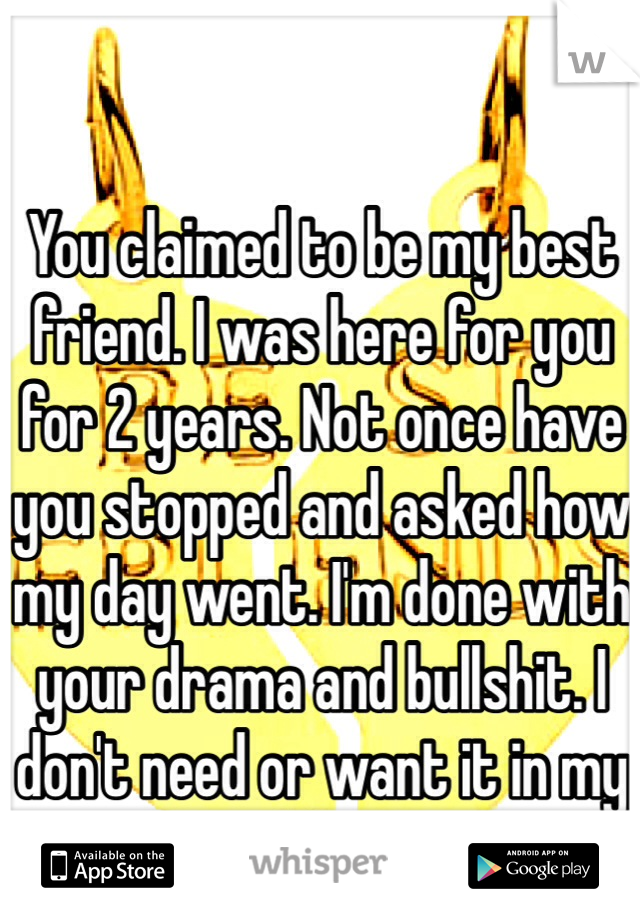You claimed to be my best friend. I was here for you for 2 years. Not once have you stopped and asked how my day went. I'm done with your drama and bullshit. I don't need or want it in my life.