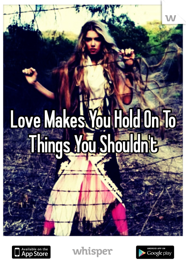 Love Makes You Hold On To Things You Shouldn't