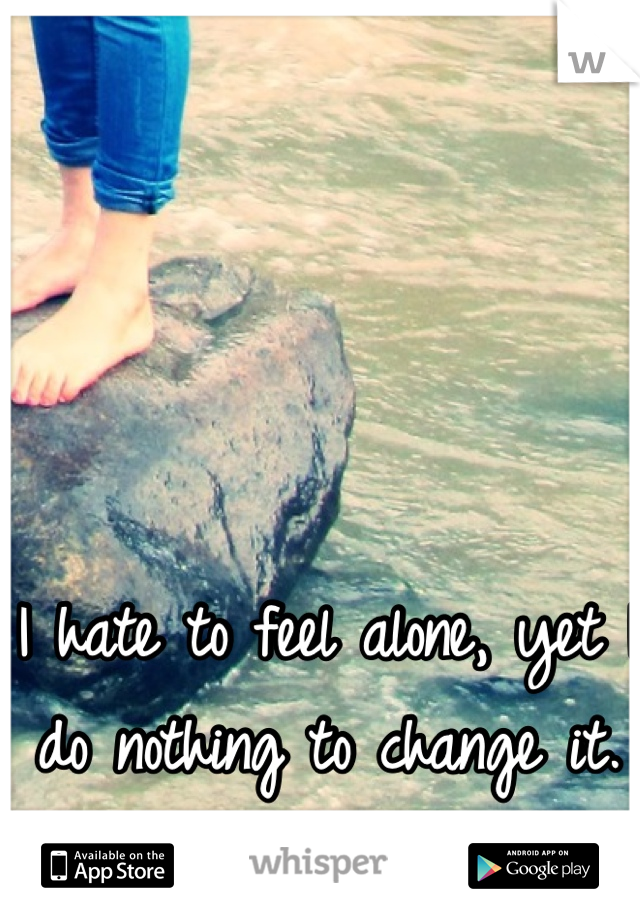 I hate to feel alone, yet I do nothing to change it.