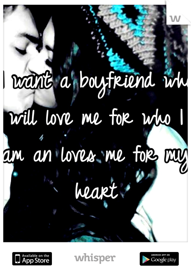 I want a boyfriend who will love me for who I am an loves me for my heart