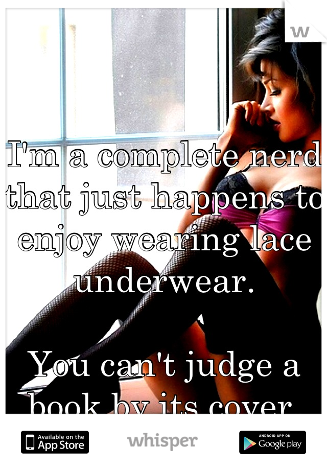 I'm a complete nerd that just happens to enjoy wearing lace underwear.   You can't judge a book by its cover.