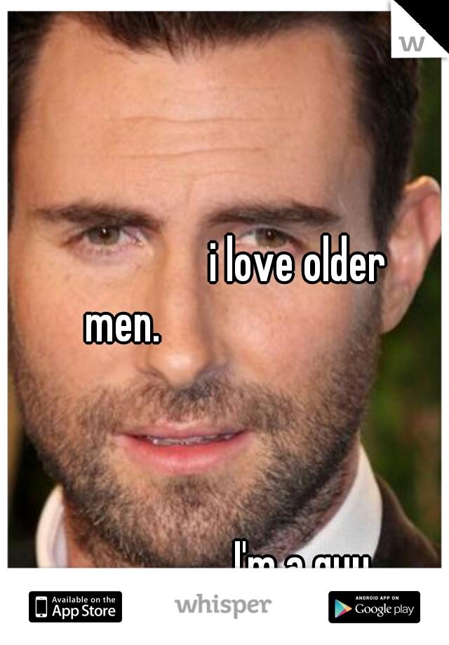 i love older men.                                                                          I'm a guy