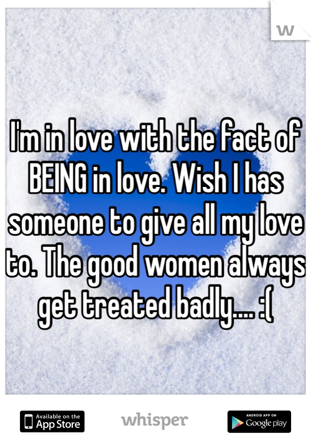 I'm in love with the fact of BEING in love. Wish I has someone to give all my love to. The good women always get treated badly.... :(