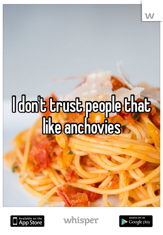 I don't trust people that like anchovies
