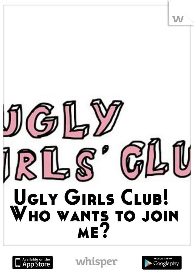 Ugly Girls Club! Who wants to join me?