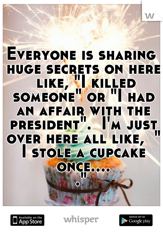"Everyone is sharing huge secrets on here  like, ""I killed someone"" or ""I had an affair with the president"".  I'm just over here all like,  "" I stole a cupcake once....."""
