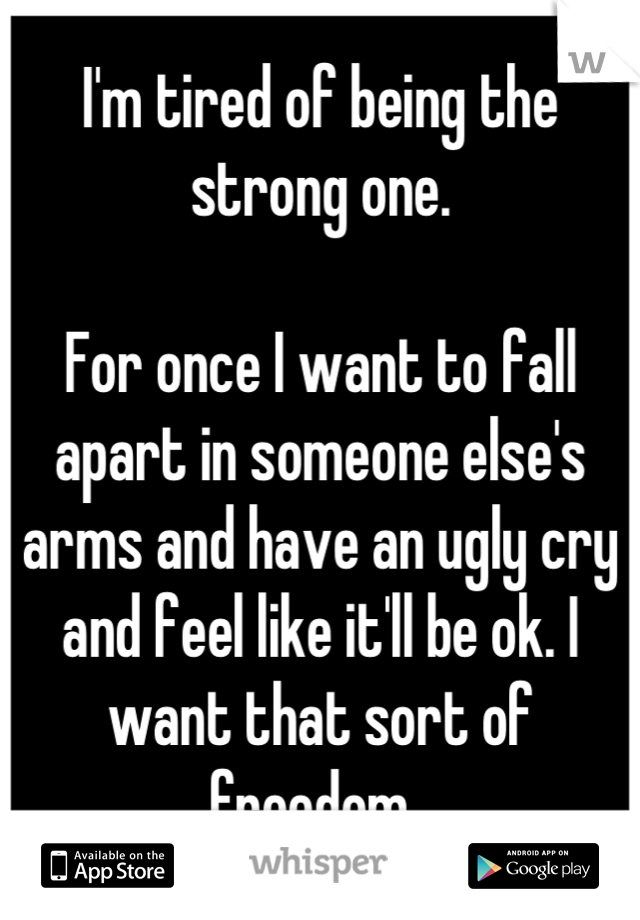 I'm tired of being the strong one.   For once I want to fall apart in someone else's arms and have an ugly cry and feel like it'll be ok. I want that sort of freedom.