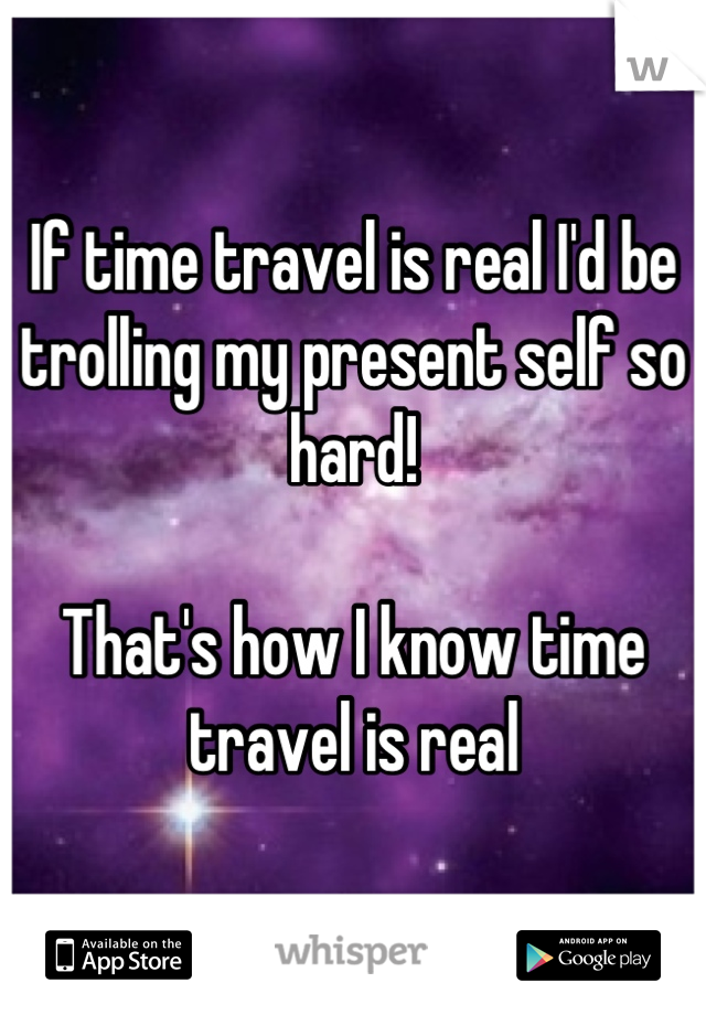If time travel is real I'd be trolling my present self so hard!  That's how I know time travel is real