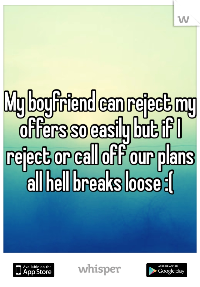 My boyfriend can reject my offers so easily but if I reject or call off our plans all hell breaks loose :(