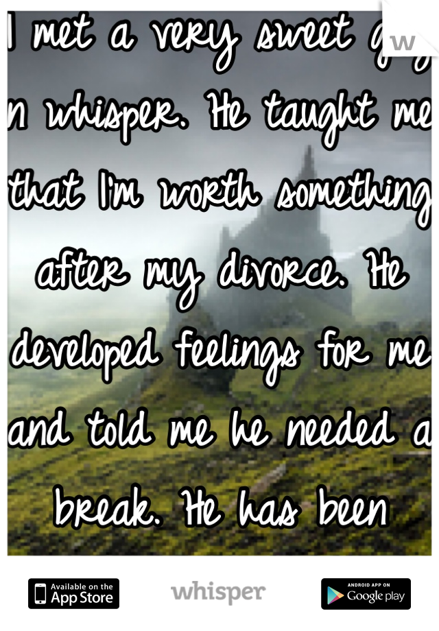 I met a very sweet guy on whisper. He taught me that I'm worth something after my divorce. He developed feelings for me and told me he needed a break. He has been incredible to me. I miss him.