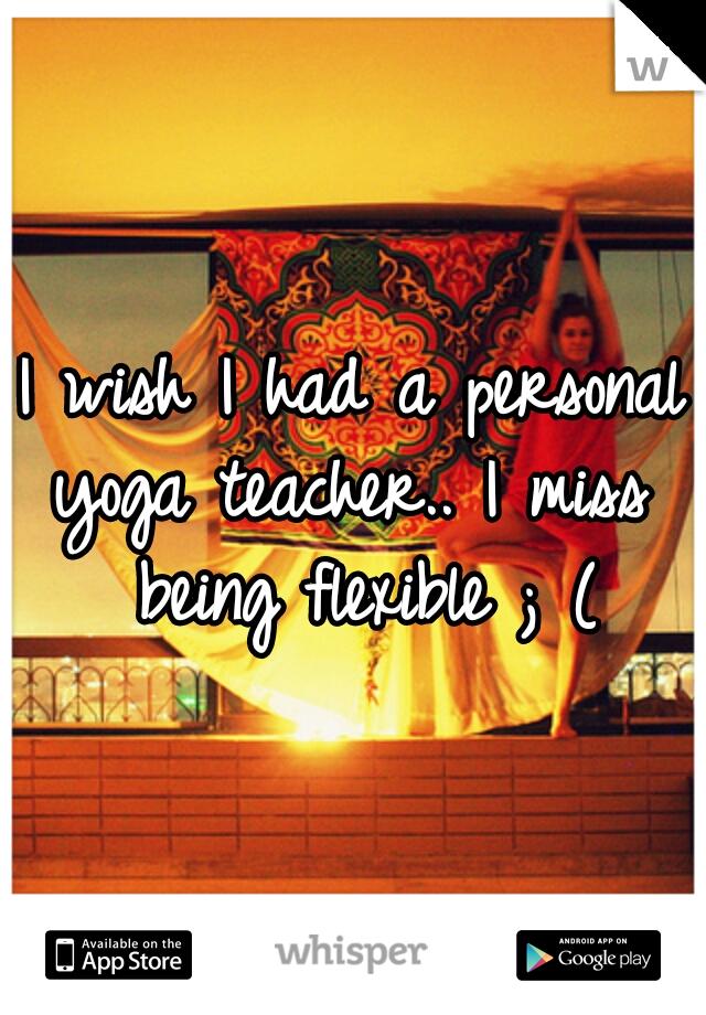 I wish I had a personal yoga teacher.. I miss  being flexible ; (