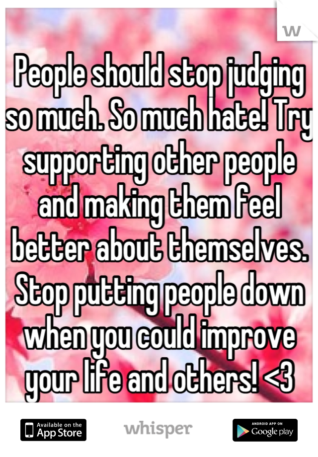 People should stop judging so much. So much hate! Try supporting other people and making them feel better about themselves. Stop putting people down when you could improve your life and others! <3