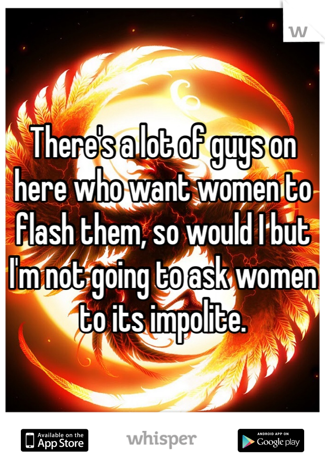 There's a lot of guys on here who want women to flash them, so would I but I'm not going to ask women to its impolite.